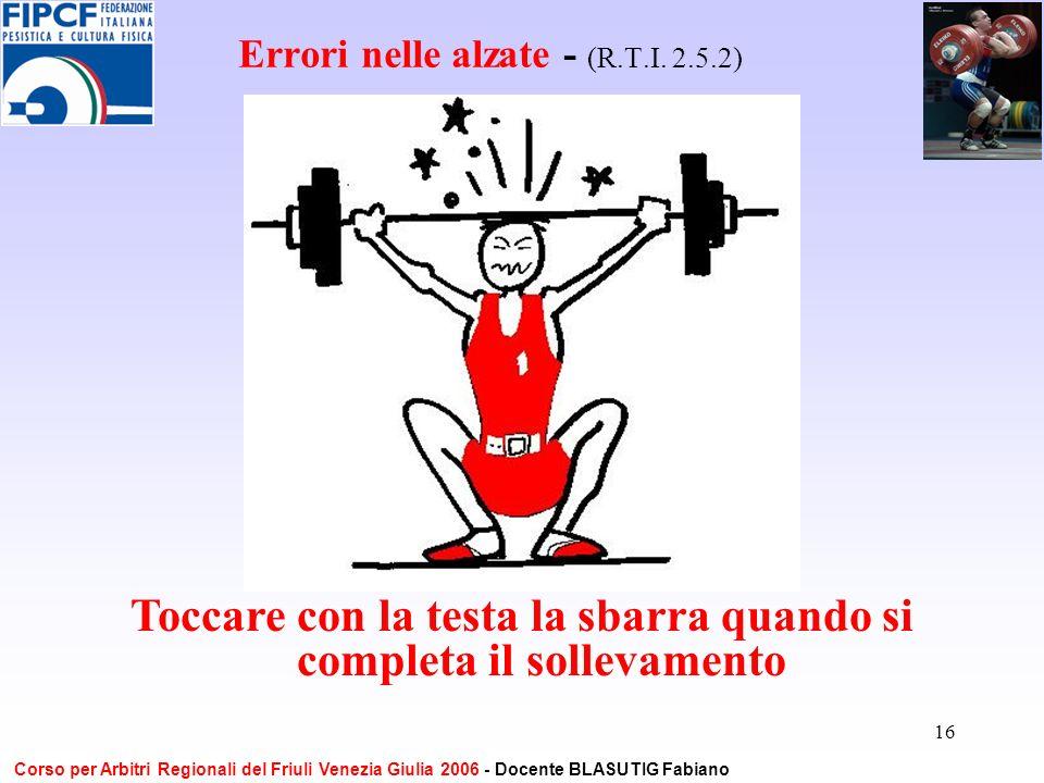 16 Errori nelle alzate - (R.T.I. 2.5.2) Toccare con la testa la sbarra quando si completa il sollevamento Corso per Arbitri Regionali del Friuli Venez