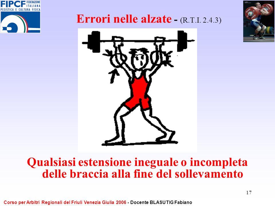 17 Errori nelle alzate - (R.T.I. 2.4.3) Qualsiasi estensione ineguale o incompleta delle braccia alla fine del sollevamento Corso per Arbitri Regional
