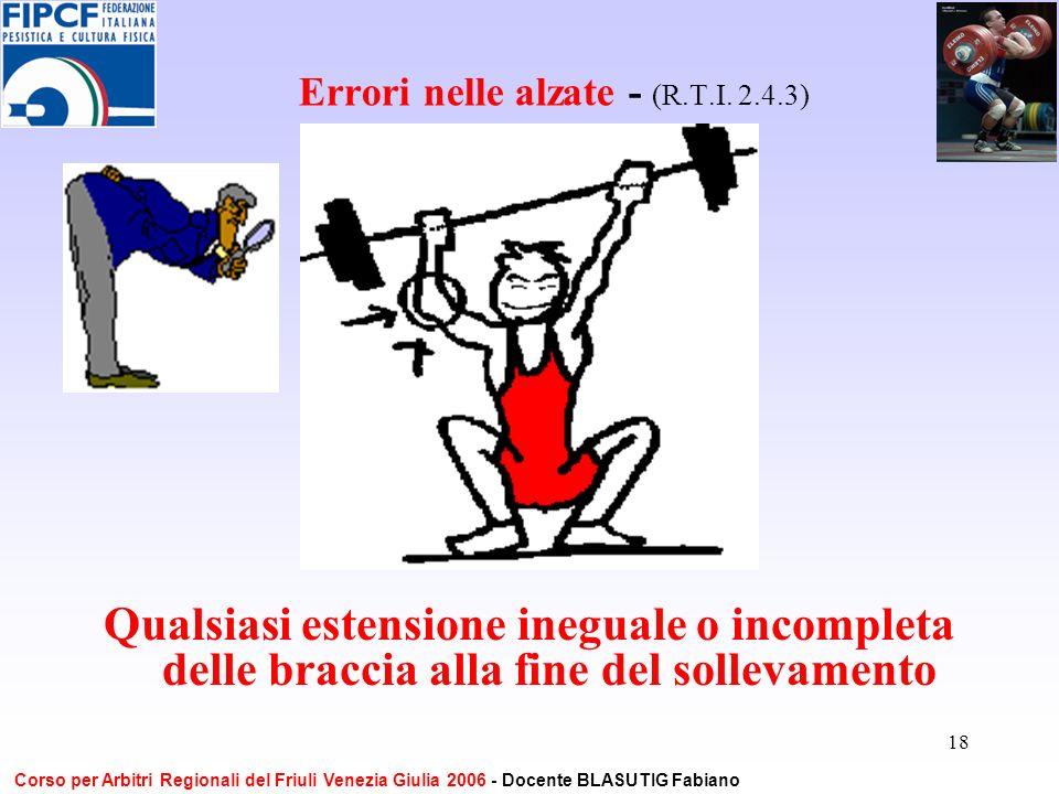 18 Errori nelle alzate - (R.T.I. 2.4.3) Qualsiasi estensione ineguale o incompleta delle braccia alla fine del sollevamento Corso per Arbitri Regional