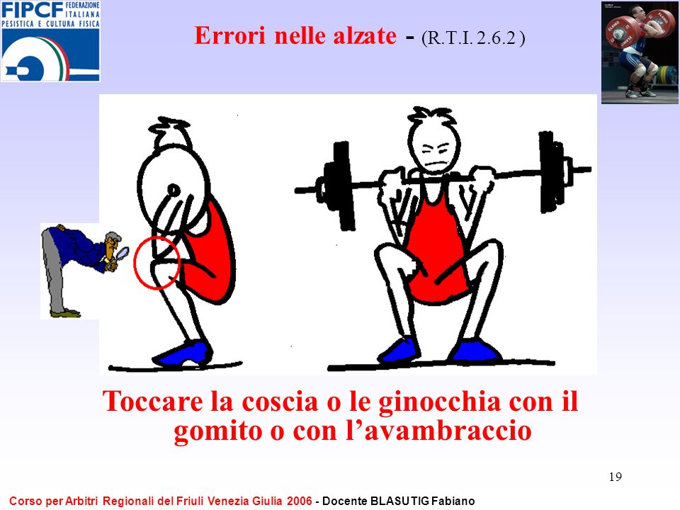 19 Errori nelle alzate - (R.T.I. 2.6.2 ) Toccare la coscia o le ginocchia con il gomito o con lavambraccio Corso per Arbitri Regionali del Friuli Vene