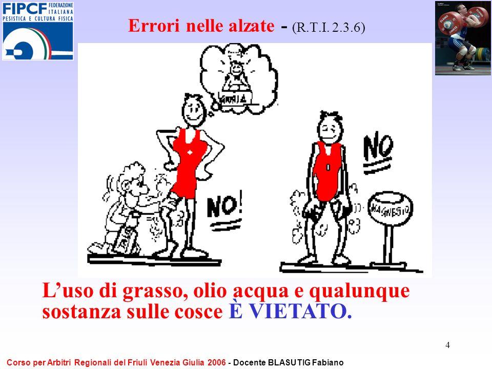 4 Errori nelle alzate - (R.T.I. 2.3.6) Luso di grasso, olio acqua e qualunque sostanza sulle cosce È VIETATO. Corso per Arbitri Regionali del Friuli V