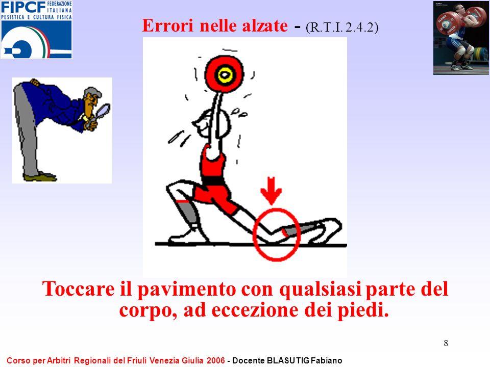 8 Errori nelle alzate - (R.T.I. 2.4.2) Toccare il pavimento con qualsiasi parte del corpo, ad eccezione dei piedi. Corso per Arbitri Regionali del Fri