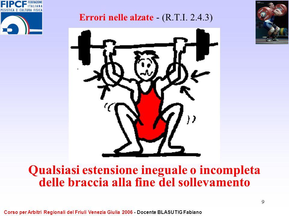 9 Errori nelle alzate - (R.T.I. 2.4.3) Qualsiasi estensione ineguale o incompleta delle braccia alla fine del sollevamento Corso per Arbitri Regionali