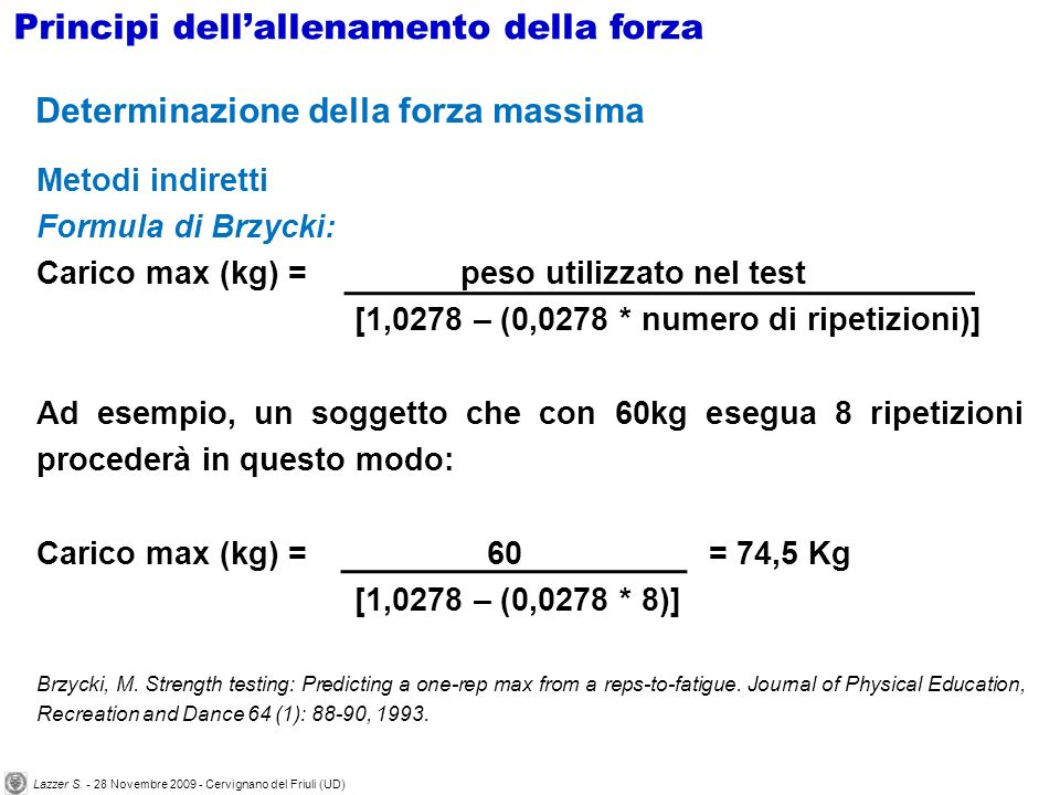 Determinazione della forza massima Metodi indiretti Formula di Brzycki: Carico max (kg) = peso utilizzato nel test [1,0278 – (0,0278 * numero di ripet