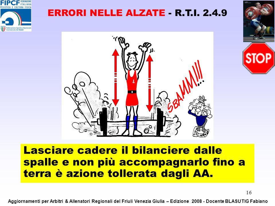 16 Lasciare cadere il bilanciere dalle spalle e non più accompagnarlo fino a terra è azione tollerata dagli AA. ERRORI NELLE ALZATE - R.T.I. 2.4.9 Agg