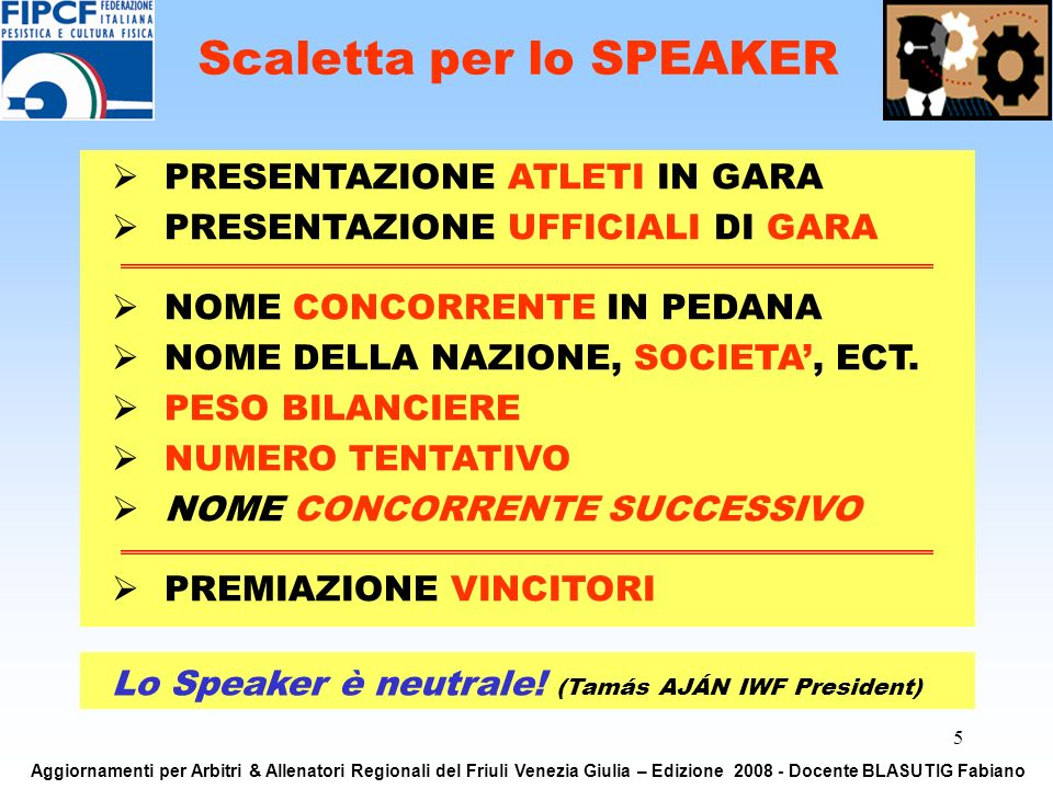 5 Lo Speaker è neutrale! (Tamás AJÁN IWF President) Scaletta per lo SPEAKER PRESENTAZIONE ATLETI IN GARA PRESENTAZIONE UFFICIALI DI GARA NOME CONCORRE
