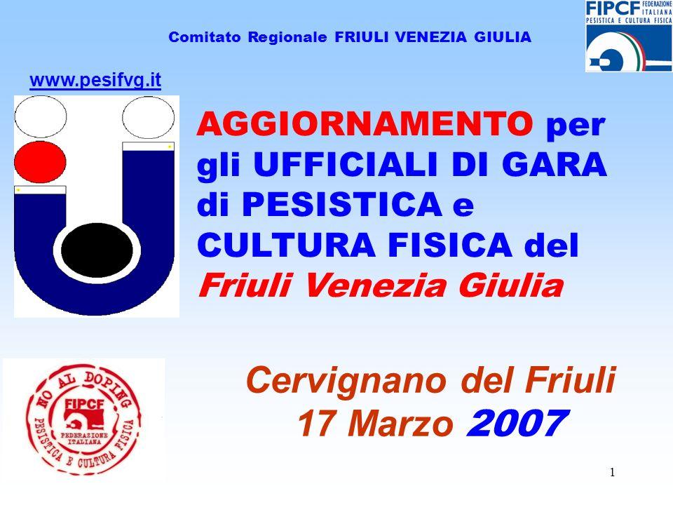 1 Comitato Regionale FRIULI VENEZIA GIULIA Cervignano del Friuli 17 Marzo 2007 www.pesifvg.it AGGIORNAMENTO per gli UFFICIALI DI GARA di PESISTICA e C