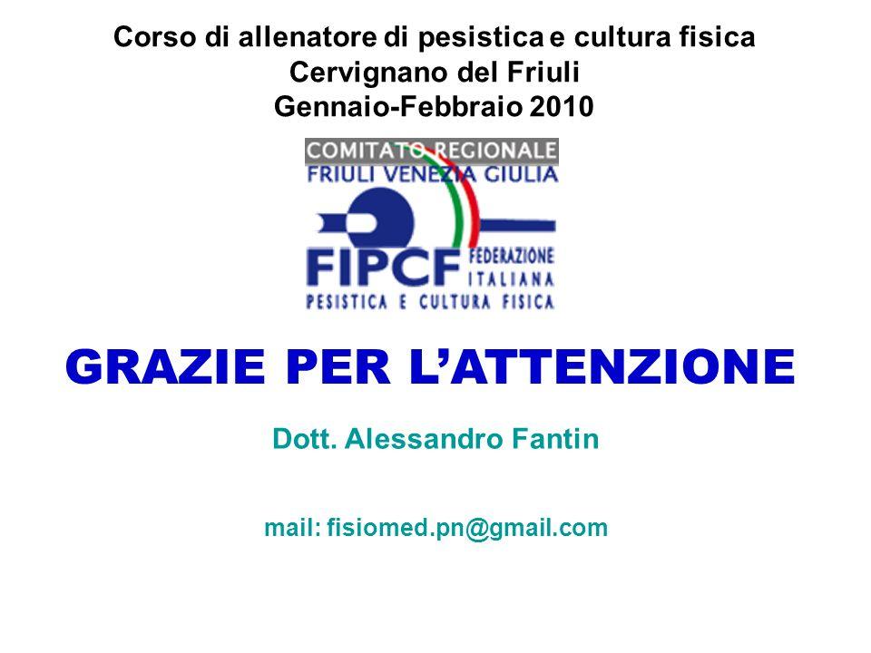 GRAZIE PER LATTENZIONE Corso di allenatore di pesistica e cultura fisica Cervignano del Friuli Gennaio-Febbraio 2010 Dott. Alessandro Fantin mail: fis