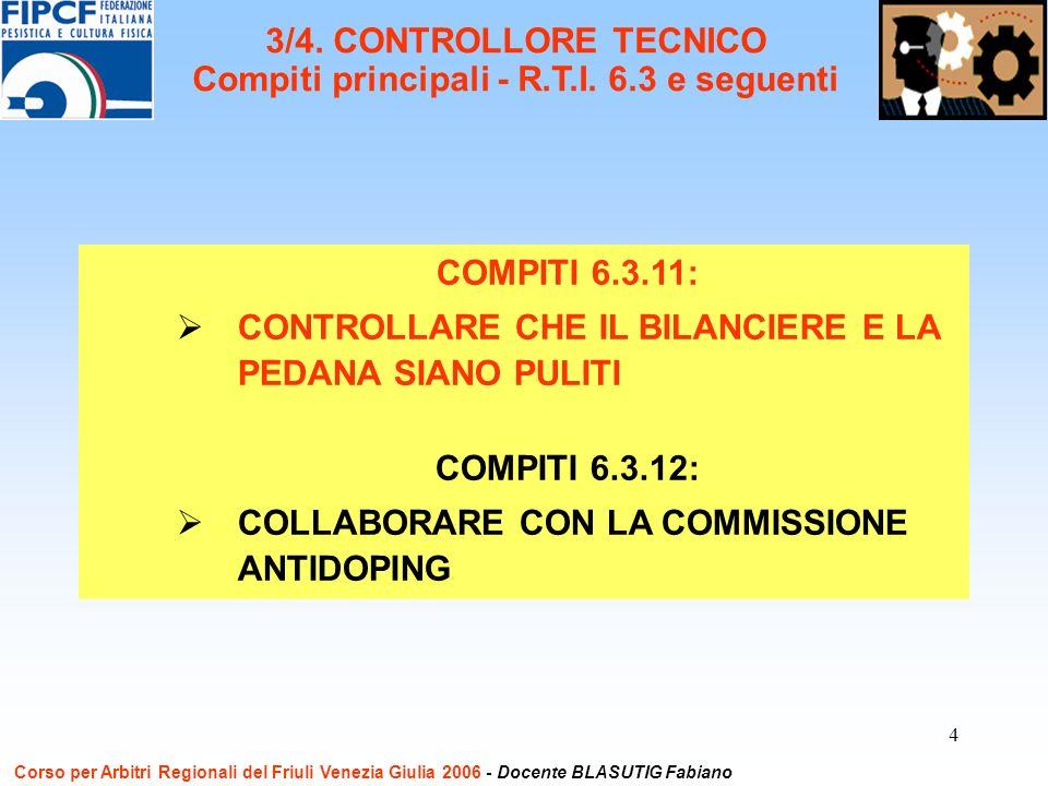 4 COMPITI 6.3.11: CONTROLLARE CHE IL BILANCIERE E LA PEDANA SIANO PULITI COMPITI 6.3.12: COLLABORARE CON LA COMMISSIONE ANTIDOPING Corso per Arbitri Regionali del Friuli Venezia Giulia 2006 - Docente BLASUTIG Fabiano 3/4.