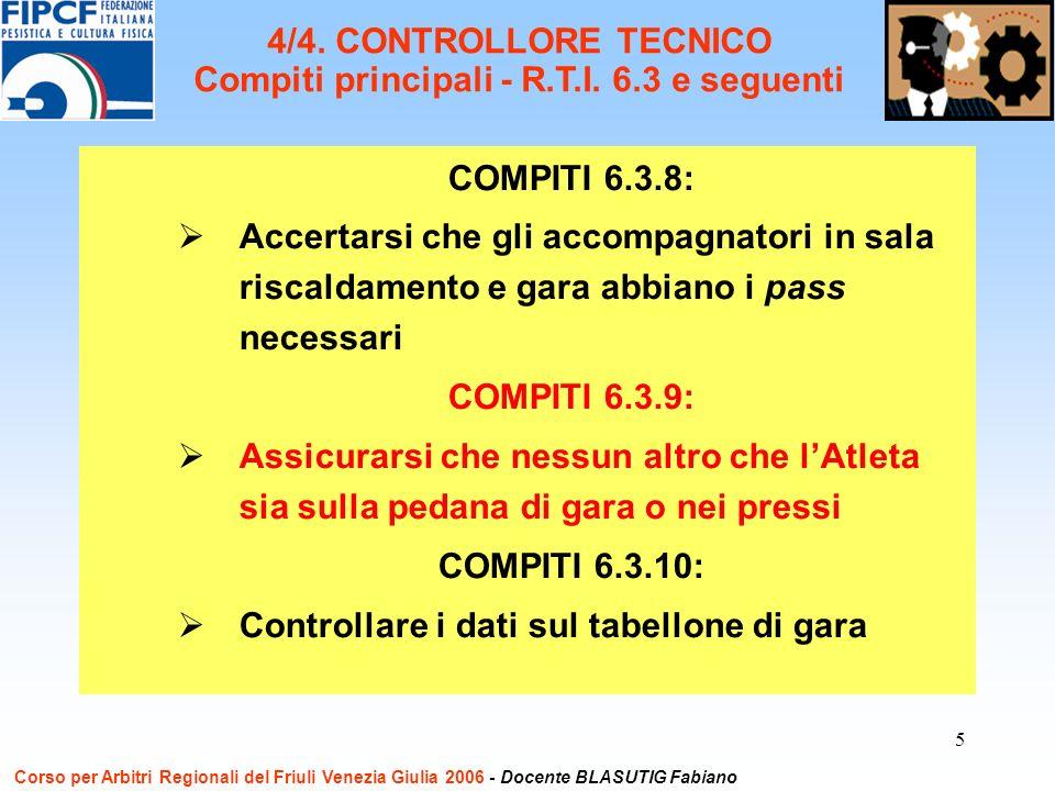 5 COMPITI 6.3.8: Accertarsi che gli accompagnatori in sala riscaldamento e gara abbiano i pass necessari COMPITI 6.3.9: Assicurarsi che nessun altro che lAtleta sia sulla pedana di gara o nei pressi COMPITI 6.3.10: Controllare i dati sul tabellone di gara Corso per Arbitri Regionali del Friuli Venezia Giulia 2006 - Docente BLASUTIG Fabiano 4/4.