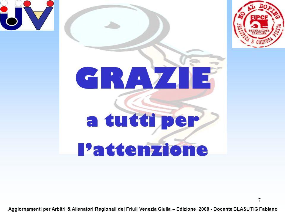 7 GRAZIE a tutti per lattenzione Aggiornamenti per Arbitri & Allenatori Regionali del Friuli Venezia Giulia – Edizione 2008 - Docente BLASUTIG Fabiano