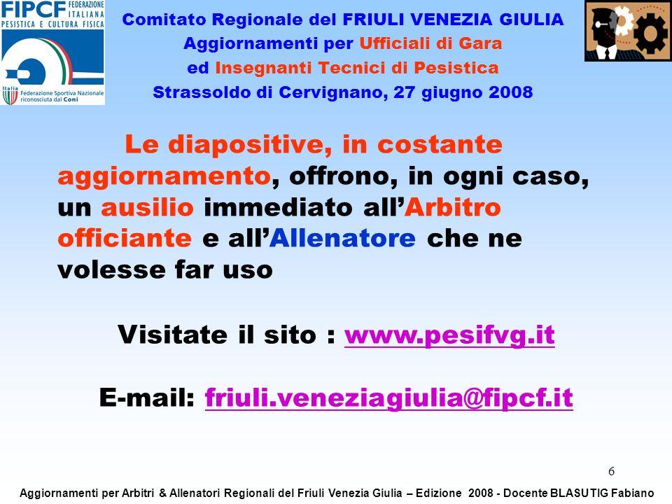 6 Le diapositive, in costante aggiornamento, offrono, in ogni caso, un ausilio immediato allArbitro officiante e allAllenatore che ne volesse far uso Visitate il sito : www.pesifvg.itwww.pesifvg.it E-mail: friuli.veneziagiulia@fipcf.itfriuli.veneziagiulia@fipcf.it Comitato Regionale del FRIULI VENEZIA GIULIA Aggiornamenti per Ufficiali di Gara ed Insegnanti Tecnici di Pesistica Strassoldo di Cervignano, 27 giugno 2008 Aggiornamenti per Arbitri & Allenatori Regionali del Friuli Venezia Giulia – Edizione 2008 - Docente BLASUTIG Fabiano
