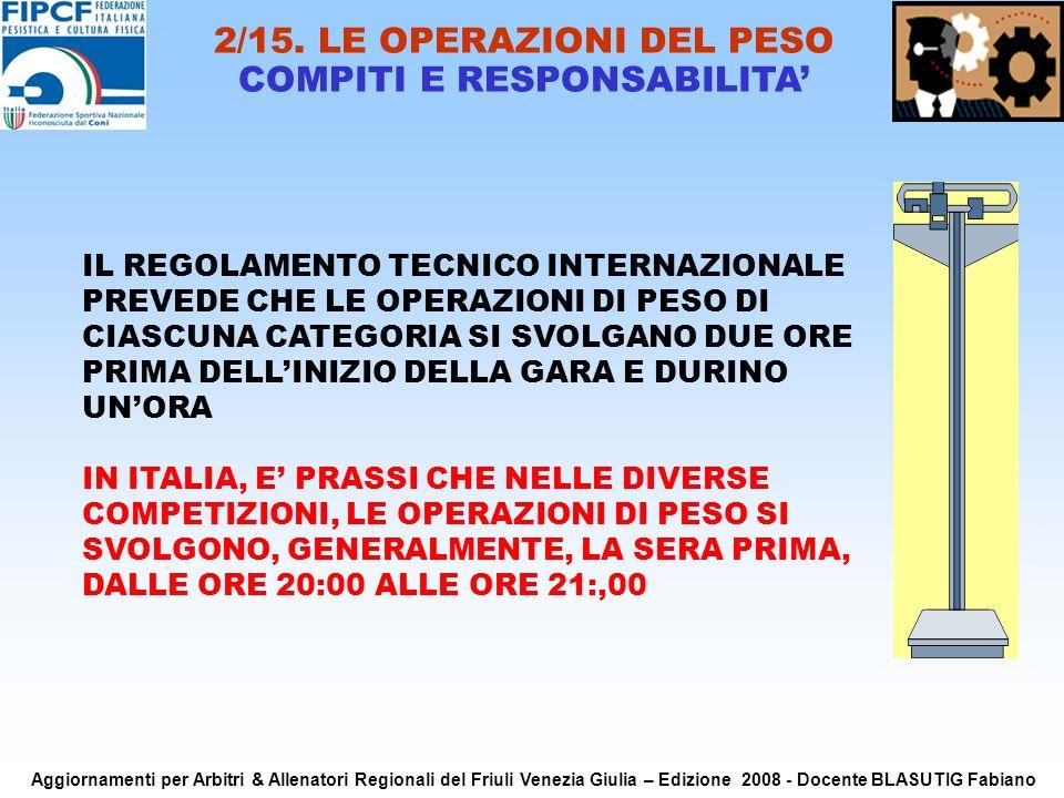IL REGOLAMENTO TECNICO INTERNAZIONALE PREVEDE CHE LE OPERAZIONI DI PESO DI CIASCUNA CATEGORIA SI SVOLGANO DUE ORE PRIMA DELLINIZIO DELLA GARA E DURINO UNORA IN ITALIA, E PRASSI CHE NELLE DIVERSE COMPETIZIONI, LE OPERAZIONI DI PESO SI SVOLGONO, GENERALMENTE, LA SERA PRIMA, DALLE ORE 20:00 ALLE ORE 21:,00 2/15.