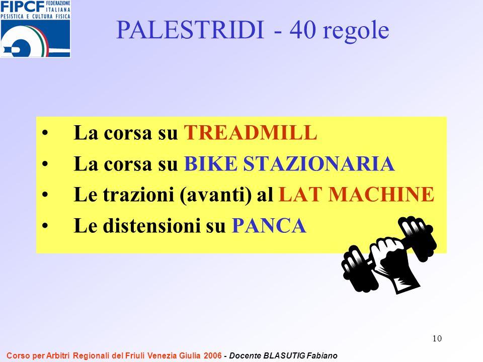 10 La corsa su TREADMILL La corsa su BIKE STAZIONARIA Le trazioni (avanti) al LAT MACHINE Le distensioni su PANCA PALESTRIDI - 40 regole Corso per Arbitri Regionali del Friuli Venezia Giulia 2006 - Docente BLASUTIG Fabiano