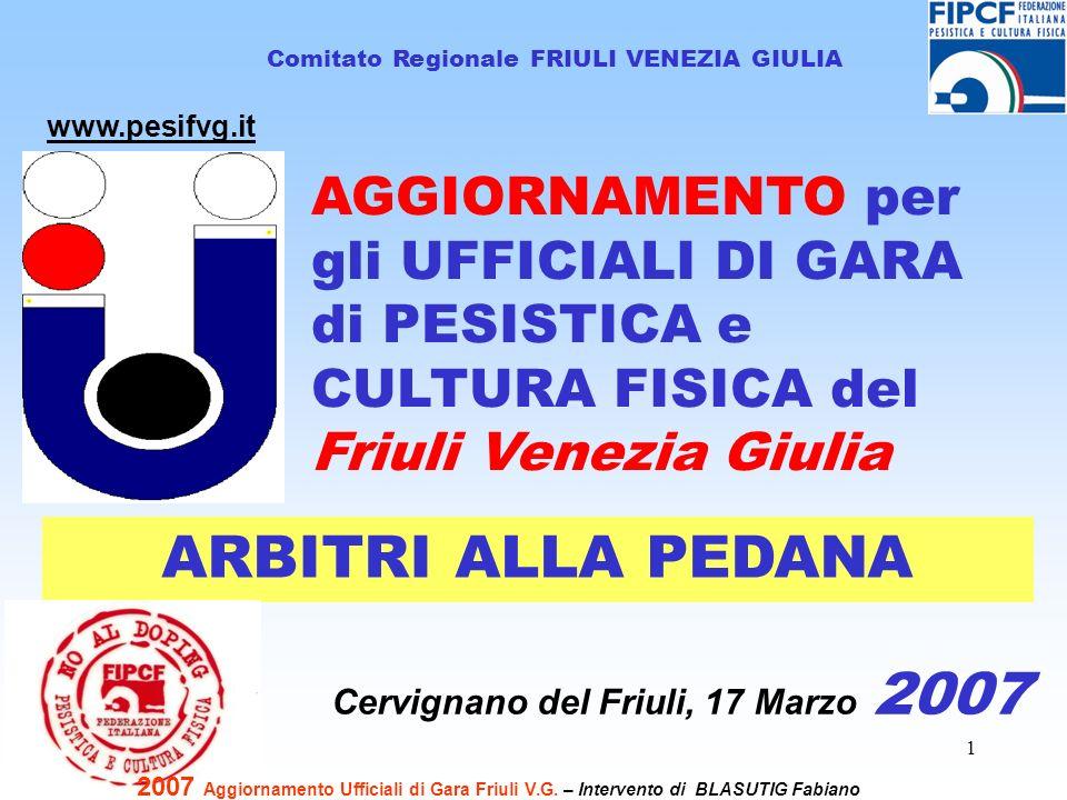 1 Comitato Regionale FRIULI VENEZIA GIULIA Cervignano del Friuli, 17 Marzo 2007 www.pesifvg.it ARBITRI ALLA PEDANA 2007 Aggiornamento Ufficiali di Gar