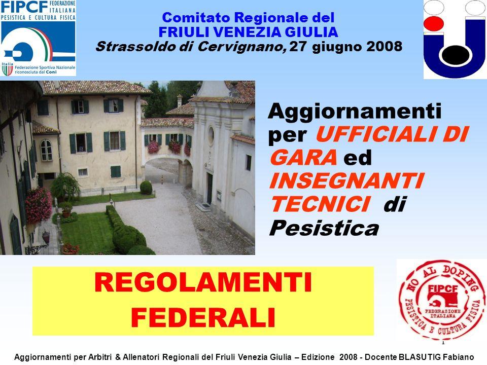 1 Aggiornamenti per UFFICIALI DI GARA ed INSEGNANTI TECNICI di Pesistica Comitato Regionale del FRIULI VENEZIA GIULIA Strassoldo di Cervignano, 27 giugno 2008 REGOLAMENTI FEDERALI Aggiornamenti per Arbitri & Allenatori Regionali del Friuli Venezia Giulia – Edizione 2008 - Docente BLASUTIG Fabiano