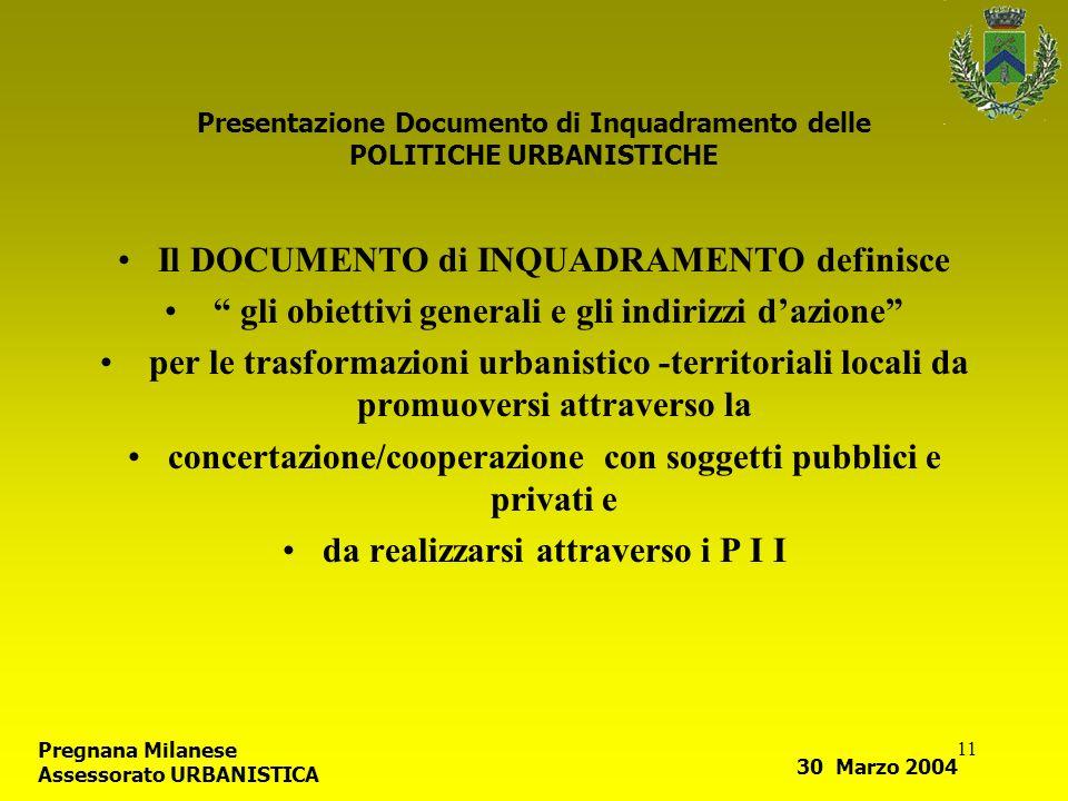11 Presentazione Documento di Inquadramento delle POLITICHE URBANISTICHE Il DOCUMENTO di INQUADRAMENTO definisce gli obiettivi generali e gli indirizzi dazione per le trasformazioni urbanistico -territoriali locali da promuoversi attraverso la concertazione/cooperazione con soggetti pubblici e privati e da realizzarsi attraverso i P I I Pregnana Milanese Assessorato URBANISTICA 30 Marzo 2004
