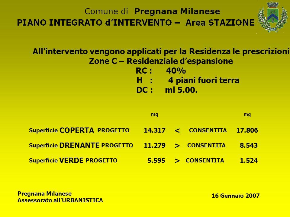 Comune di Pregnana Milanese Pregnana Milanese Assessorato allURBANISTICA 16 Gennaio 2007 Allintervento vengono applicati per la Residenza le prescrizioni Zone C – Residenziale despansione RC : 40% H : 4 piani fuori terra DC : ml 5.00.