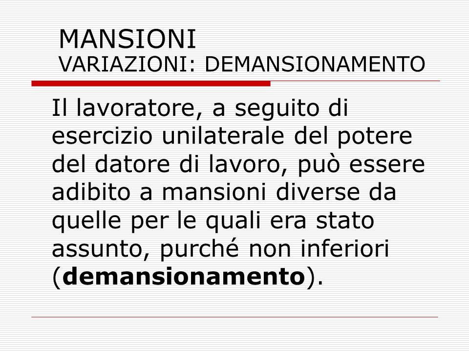 MANSIONI VARIAZIONI: DEMANSIONAMENTO Il lavoratore, a seguito di esercizio unilaterale del potere del datore di lavoro, può essere adibito a mansioni