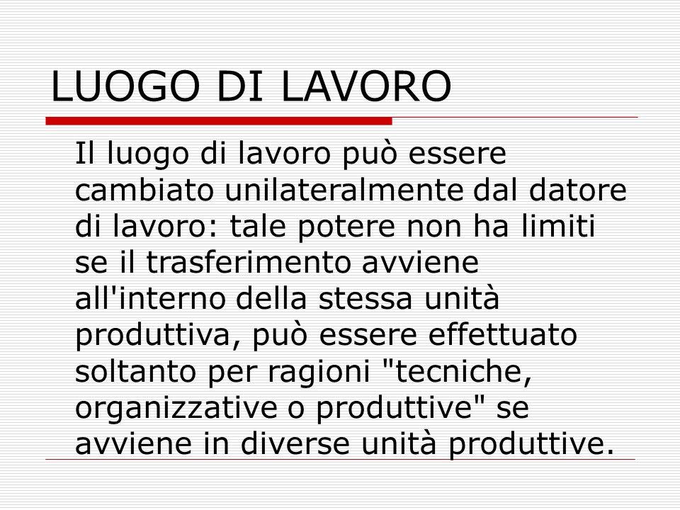 LUOGO DI LAVORO Il luogo di lavoro può essere cambiato unilateralmente dal datore di lavoro: tale potere non ha limiti se il trasferimento avviene all