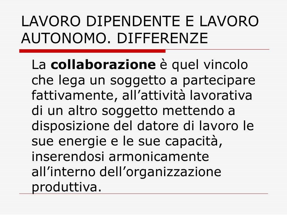 LAVORO DIPENDENTE E LAVORO AUTONOMO. DIFFERENZE La collaborazione è quel vincolo che lega un soggetto a partecipare fattivamente, allattività lavorati