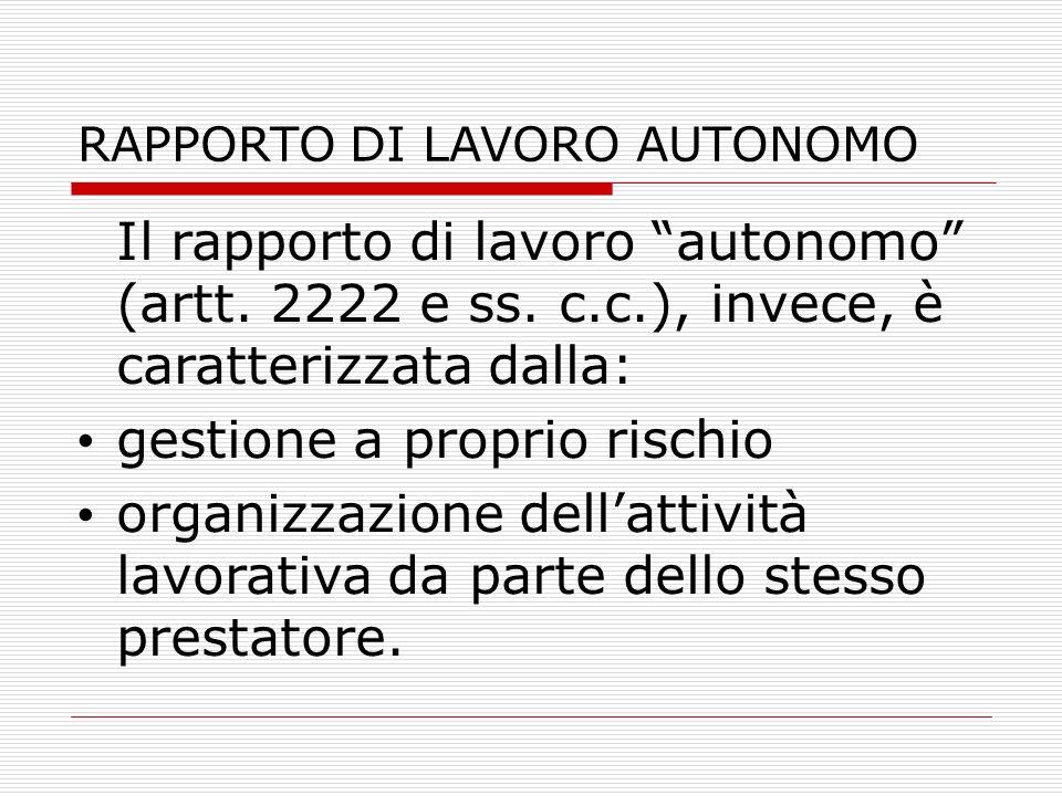 RAPPORTO DI LAVORO AUTONOMO Il rapporto di lavoro autonomo (artt. 2222 e ss. c.c.), invece, è caratterizzata dalla: gestione a proprio rischio organiz