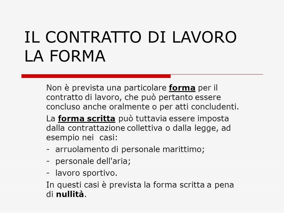 IL CONTRATTO DI LAVORO LA FORMA Non è prevista una particolare forma per il contratto di lavoro, che può pertanto essere concluso anche oralmente o pe