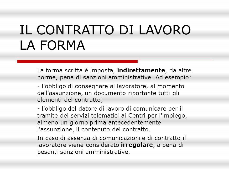 IL CONTRATTO DI LAVORO LA FORMA La forma scritta è imposta, indirettamente, da altre norme, pena di sanzioni amministrative. Ad esempio: - l'obbligo d