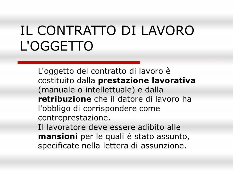 IL CONTRATTO DI LAVORO L'OGGETTO L'oggetto del contratto di lavoro è costituito dalla prestazione lavorativa (manuale o intellettuale) e dalla retribu