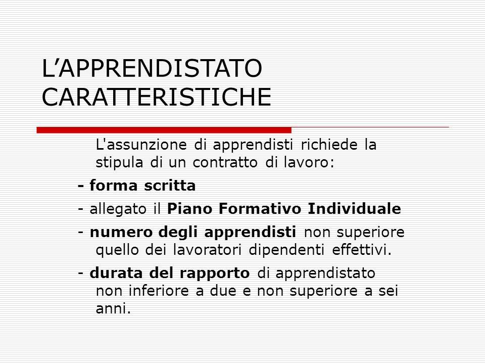 LAPPRENDISTATO CARATTERISTICHE L'assunzione di apprendisti richiede la stipula di un contratto di lavoro: - forma scritta - allegato il Piano Formativ