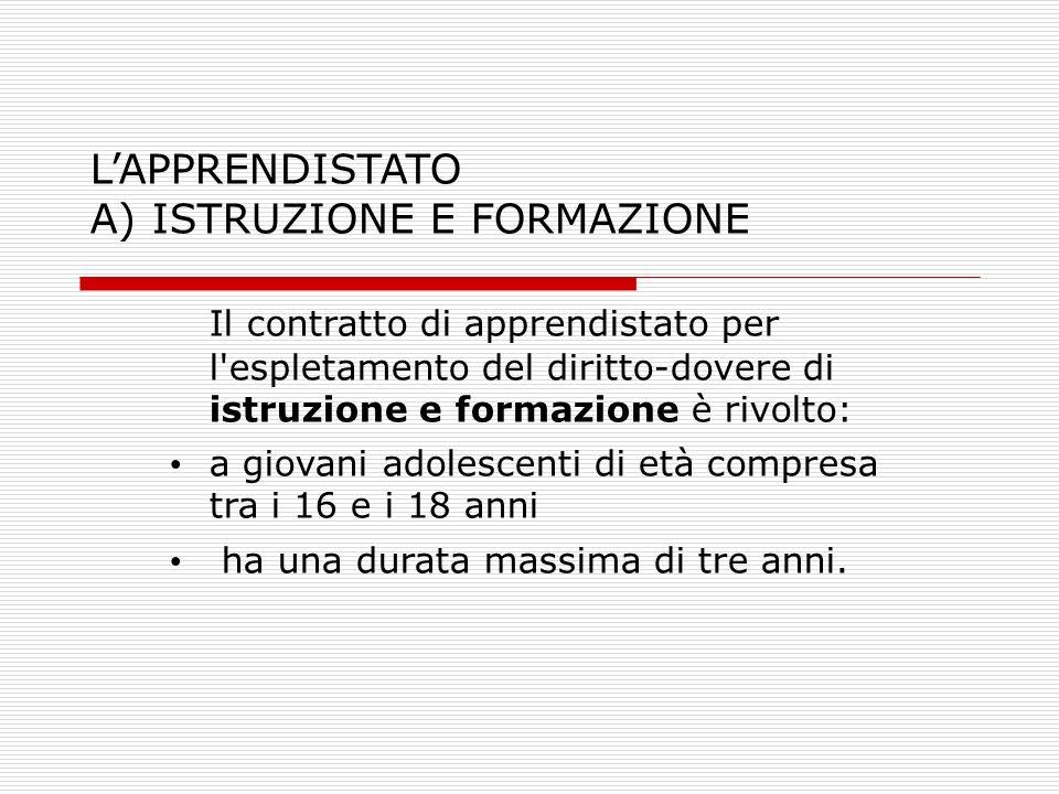 LAPPRENDISTATO A) ISTRUZIONE E FORMAZIONE Il contratto di apprendistato per l'espletamento del diritto-dovere di istruzione e formazione è rivolto: a