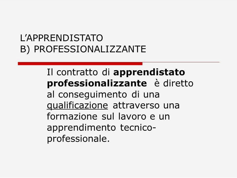 LAPPRENDISTATO B) PROFESSIONALIZZANTE Il contratto di apprendistato professionalizzante è diretto al conseguimento di una qualificazione attraverso un