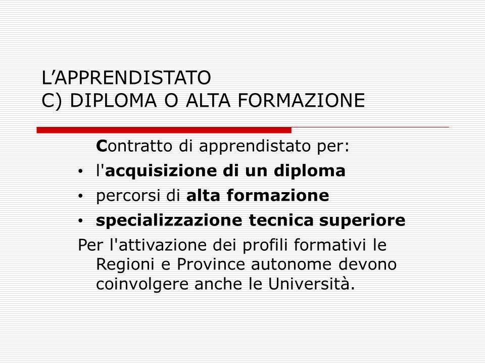 LAPPRENDISTATO C) DIPLOMA O ALTA FORMAZIONE Contratto di apprendistato per: l'acquisizione di un diploma percorsi di alta formazione specializzazione
