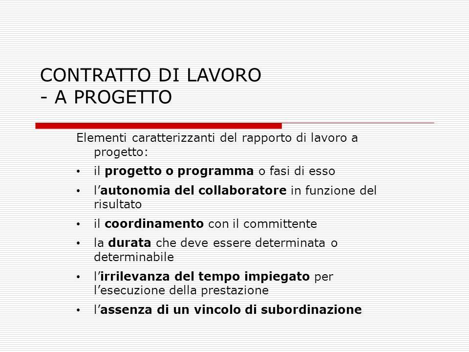 CONTRATTO DI LAVORO - A PROGETTO Elementi caratterizzanti del rapporto di lavoro a progetto: il progetto o programma o fasi di esso lautonomia del col