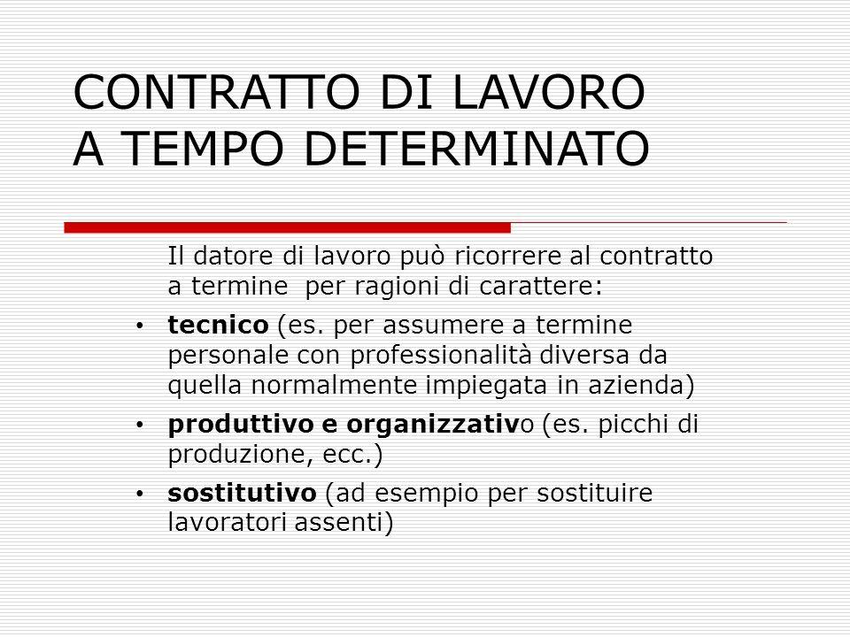 CONTRATTO DI LAVORO A TEMPO DETERMINATO Il datore di lavoro può ricorrere al contratto a termine per ragioni di carattere: tecnico (es. per assumere a