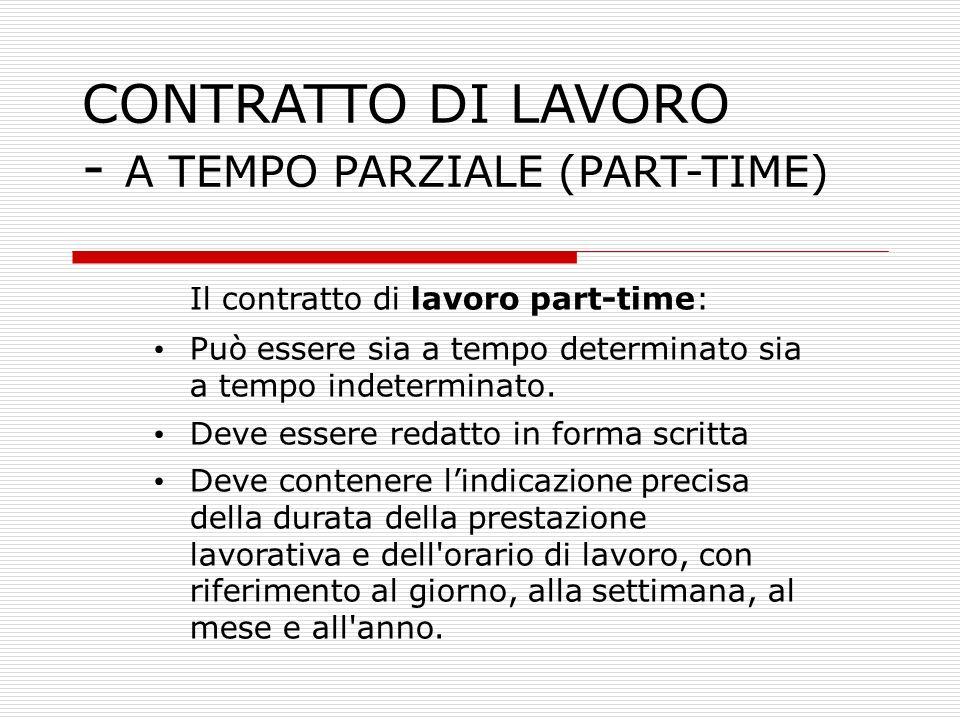CONTRATTO DI LAVORO - A TEMPO PARZIALE (PART-TIME) Il contratto di lavoro part-time: Può essere sia a tempo determinato sia a tempo indeterminato. Dev