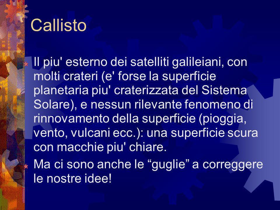 Callisto Il piu' esterno dei satelliti galileiani, con molti crateri (e' forse la superficie planetaria piu' craterizzata del Sistema Solare), e nessu