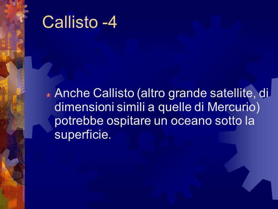 Callisto -4 Anche Callisto (altro grande satellite, di dimensioni simili a quelle di Mercurio) potrebbe ospitare un oceano sotto la superficie.