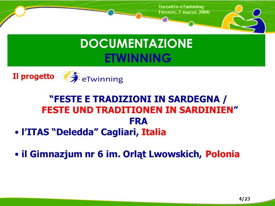 DOCUMENTAZIONE ETWINNING Incontro eTwinning Firenze, 7 marzo 2006 4/23 Il progetto FESTE E TRADIZIONI IN SARDEGNA / FESTE UND TRADITIONEN IN SARDINIEN FRA lITAS Deledda Cagliari, Italia il Gimnazjum nr 6 im.