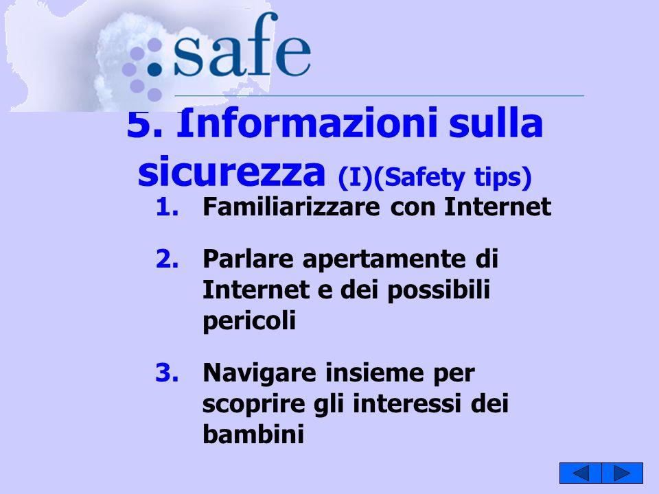 5. Informazioni sulla sicurezza (I)(Safety tips) 1.Familiarizzare con Internet 2.Parlare apertamente di Internet e dei possibili pericoli 3.Navigare i