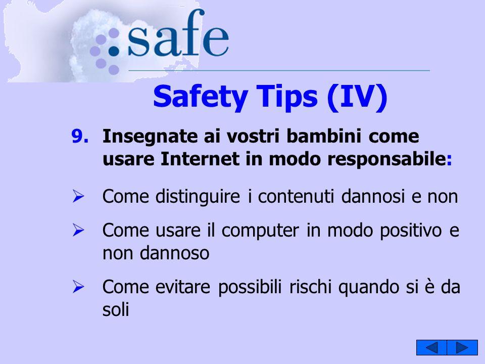 Safety Tips (IV) 9.Insegnate ai vostri bambini come usare Internet in modo responsabile: Come distinguire i contenuti dannosi e non Come usare il computer in modo positivo e non dannoso Come evitare possibili rischi quando si è da soli