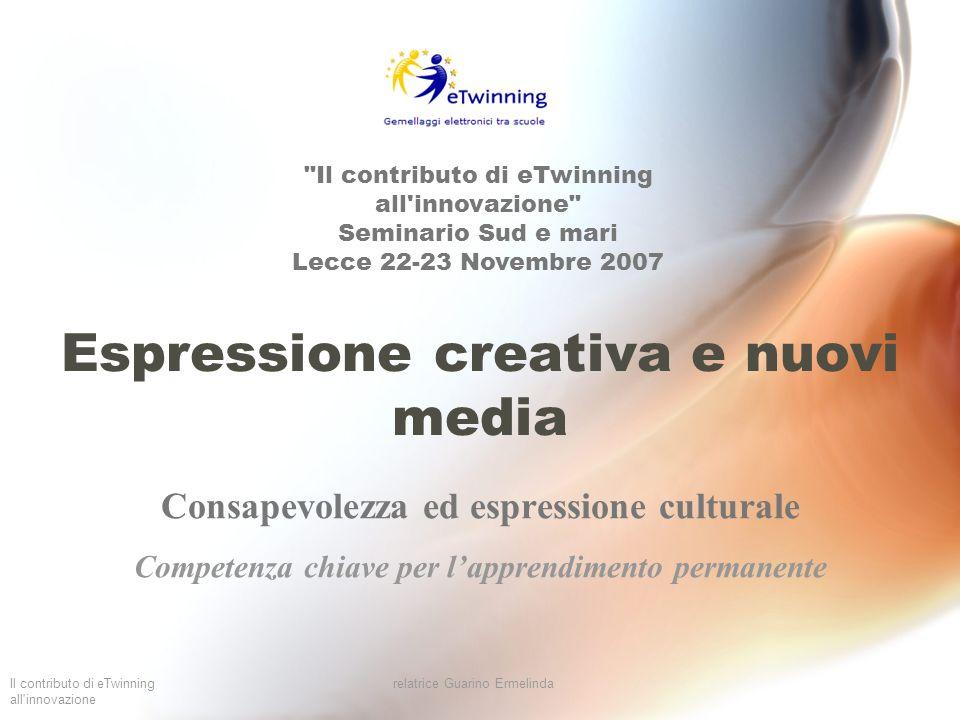 Il contributo di eTwinning all innovazione relatrice Guarino Ermelinda Consapevolezza dell importanza dell espressione creativa di idee, esperienze ed emozioni in un ampia varietà di media, compresi la musica, le arti dello spettacolo, la letteratura e le arti visive.