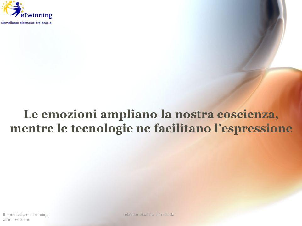 Il contributo di eTwinning all'innovazione relatrice Guarino Ermelinda Le emozioni ampliano la nostra coscienza, mentre le tecnologie ne facilitano le