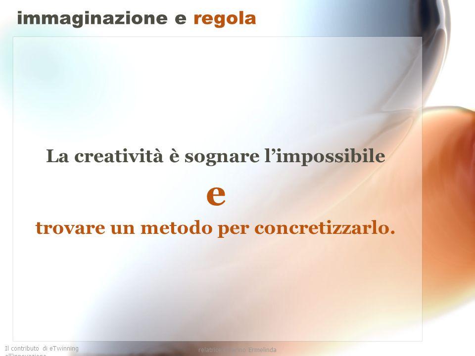 Il contributo di eTwinning all'innovazione relatrice Guarino Ermelinda immaginazione e regola La creatività è sognare limpossibile e trovare un metodo
