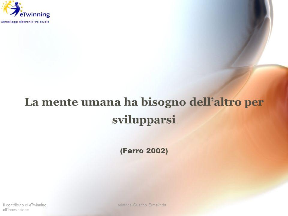 Il contributo di eTwinning all'innovazione relatrice Guarino Ermelinda La mente umana ha bisogno dellaltro per svilupparsi (Ferro 2002)