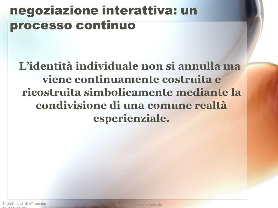 Il contributo di eTwinning all'innovazione relatrice Guarino Ermelinda negoziazione interattiva: un processo continuo Lidentità individuale non si ann