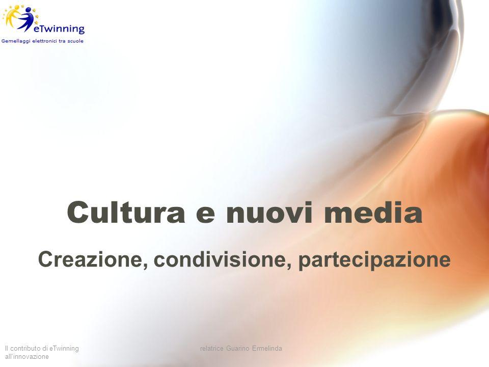Il contributo di eTwinning all'innovazione relatrice Guarino Ermelinda Cultura e nuovi media Creazione, condivisione, partecipazione