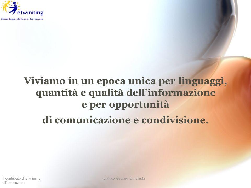 Il contributo di eTwinning all'innovazione relatrice Guarino Ermelinda Viviamo in un epoca unica per linguaggi, quantità e qualità dellinformazione e