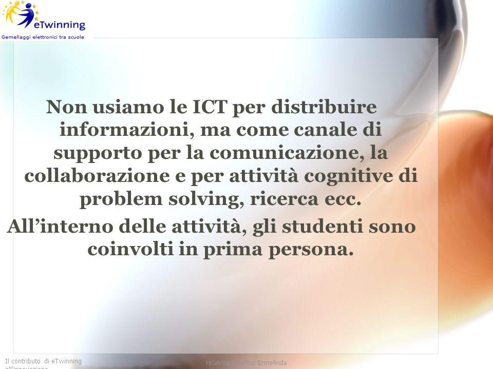Il contributo di eTwinning all'innovazione relatrice Guarino Ermelinda Non usiamo le ICT per distribuire informazioni, ma come canale di supporto per