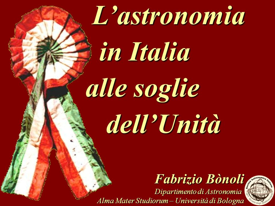 Fabrizio Bònoli Dipartimento di Astronomia Alma Mater Studiorum – Università di Bologna Lastronomia Lastronomia in Italia in Italia alle soglie alle s